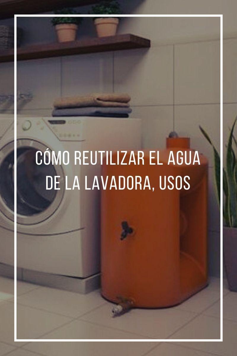 Cómo reutilizar el agua de la lavadora, usos