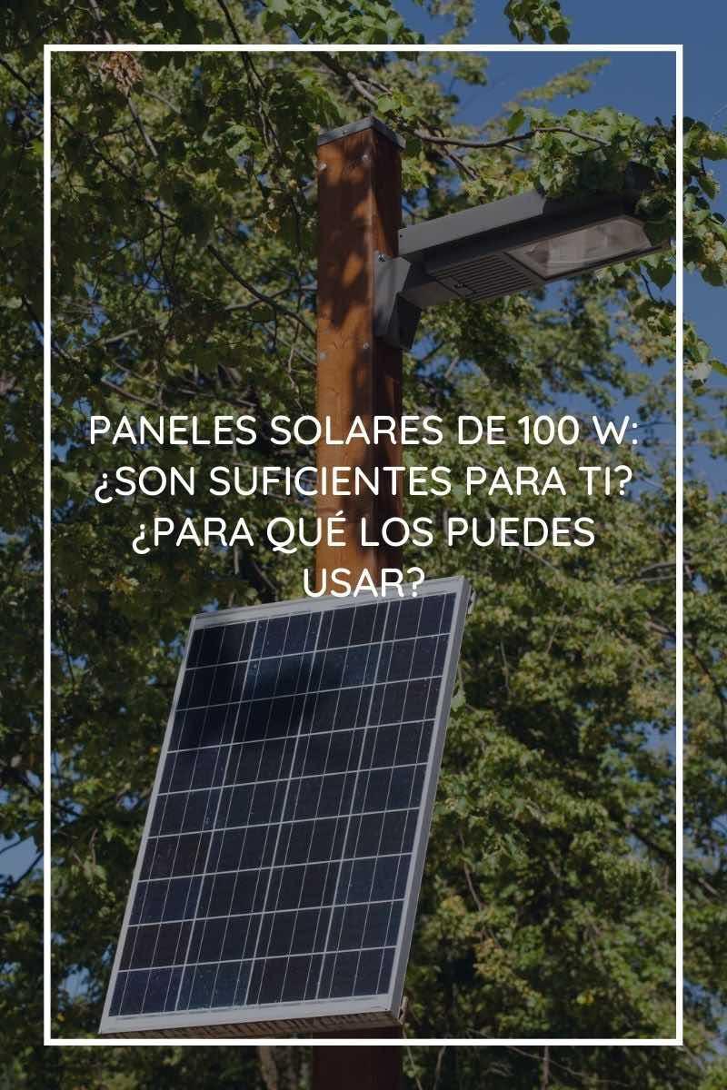 Paneles solares de 100W: ¿son suficientes para ti? ¿Para qué los puedes usar?